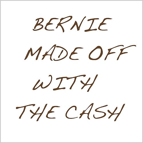 Bernie Made off with the Cash