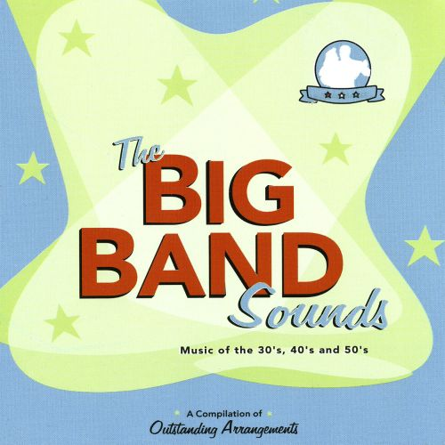 The Big Band Sounds: Music of the 30's, 40's and 50's - A Compilation of Outstanding Arrang