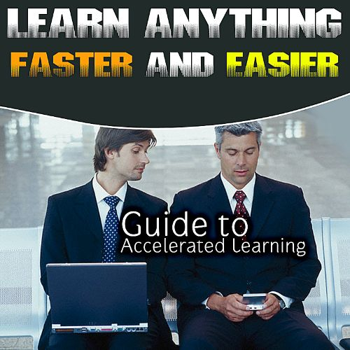 Guide to Accelerated Learning: Learn Anything Faster and Easier
