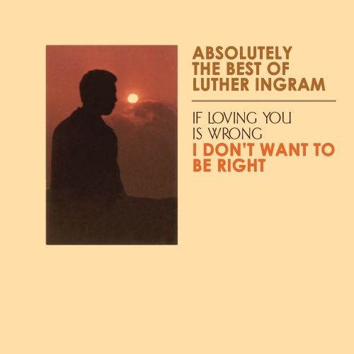 Absolutely the Best of Luther Ingram: If Loving You is Wrong, I Don't Want To Be Right