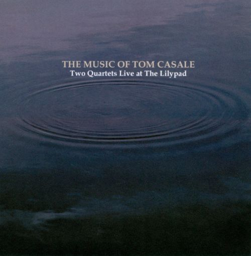 The  Music of Tom Casale: Two Quartets Live At the Lilypad