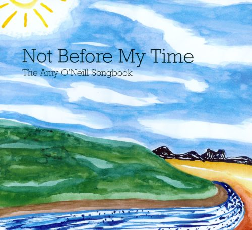Not Before My Time: The Amy O'Neill Songbook