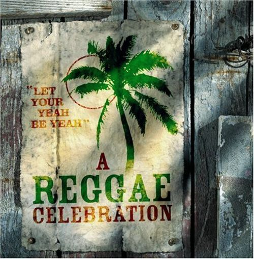 A Reggae Celebration: Let Your Yeah Be Yeah
