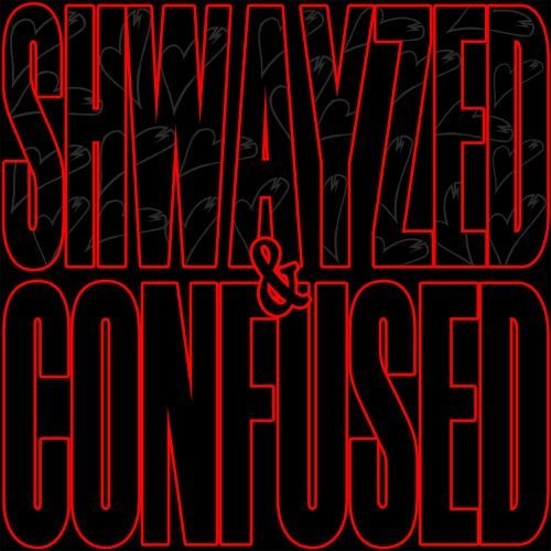 Shwayzed and Confused