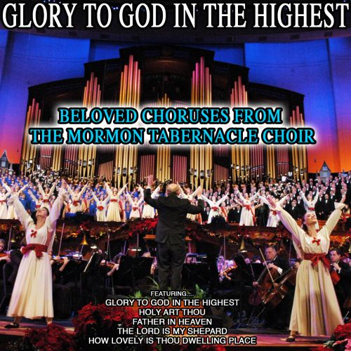 Glory to God in the Highest: Beloved Choruses from the Mormon Tabernacle Choir