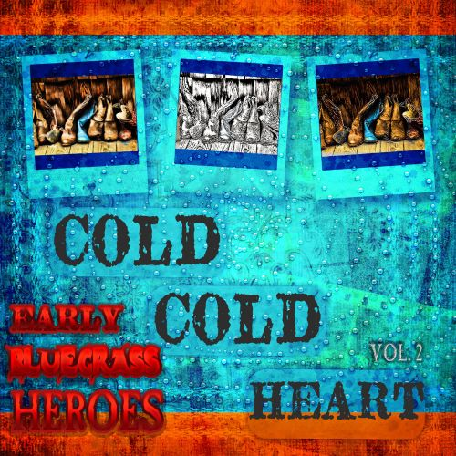 Cold, Cold Heart: Early Bluegrass Heroes, Vol. 2
