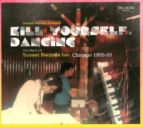 Kill Yourself Dancing: The Story of Sunset Records Inc. Chicago 1985-89
