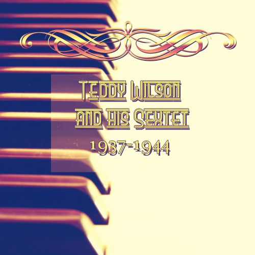 Teddy Wilson and his Sextet: 1937-1944