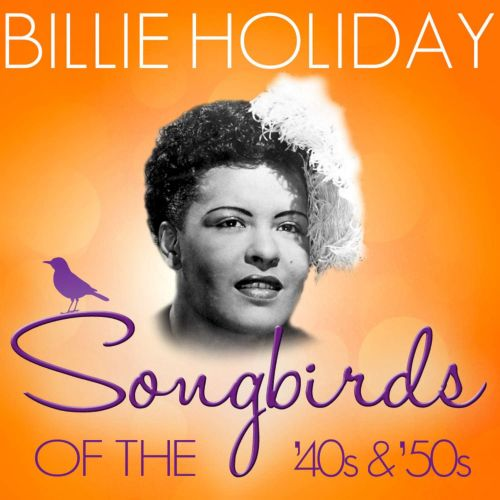 Songbirds of the 40's & 50's: Billie Holiday (70 Classic Tracks)