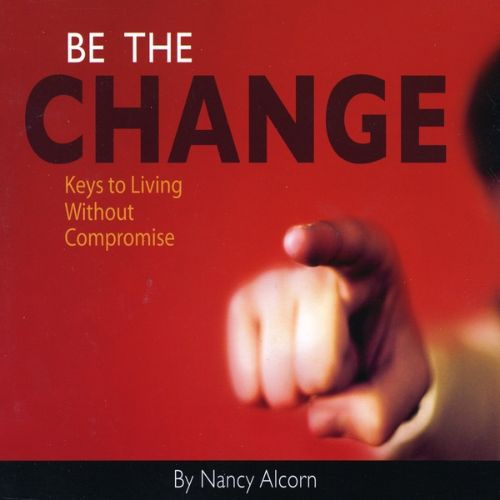 Be the Change: Keys to Living Without Compromise
