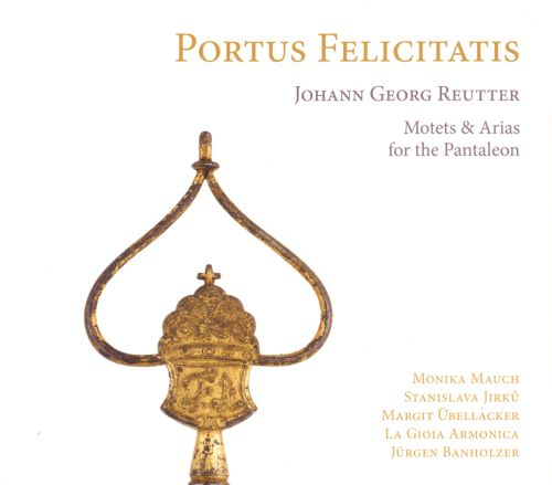 Portus Felicitatis: Motets and Arias for the Pantaleon by Johann Georg Reutter