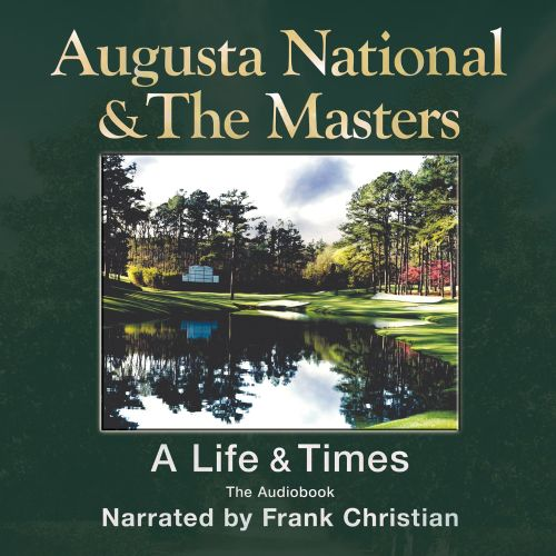 Augusta National & The Masters: A Life & Times: The Audiobook