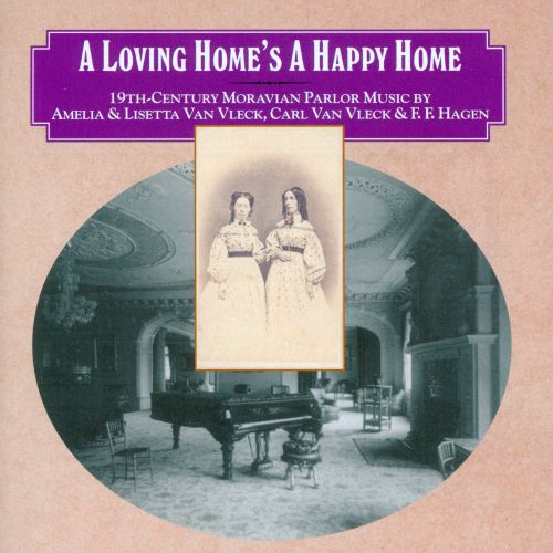 A Loving Home's a Happy Home: 19th Century Moravian Parlor Music