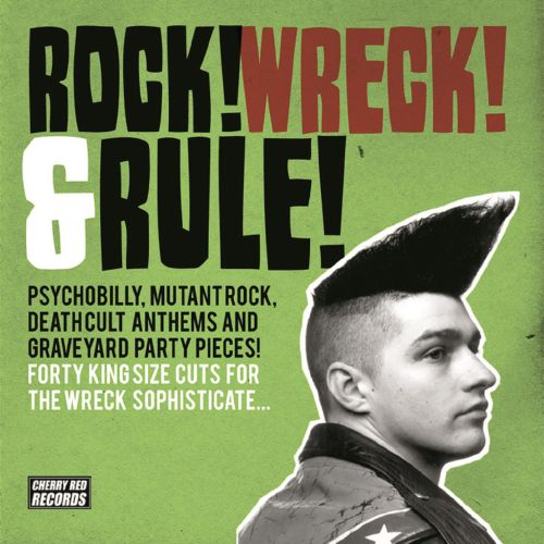 Rock! Wreck! & Rule!: Psychobilly, Mutant Rock, Deathcult Anthems and Graveyard Party Pieces! Forty Kingsize Cuts for the Wreck Sophisticate...