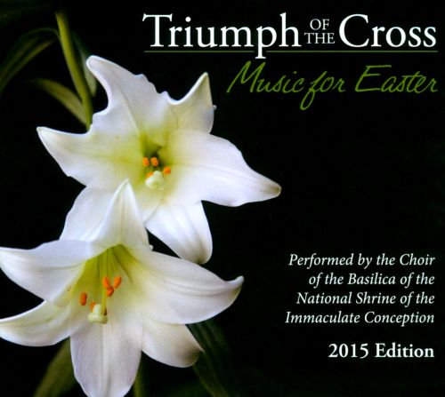 Triumph of the Cross: Music for Easter, 2015 Edition