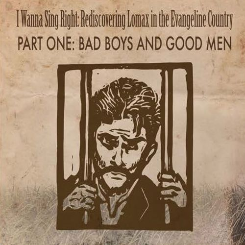 I Wanna Sing Right: Rediscovering Lomax In The Evangeline Country, Pt. 1: Bad Boys & Good Men