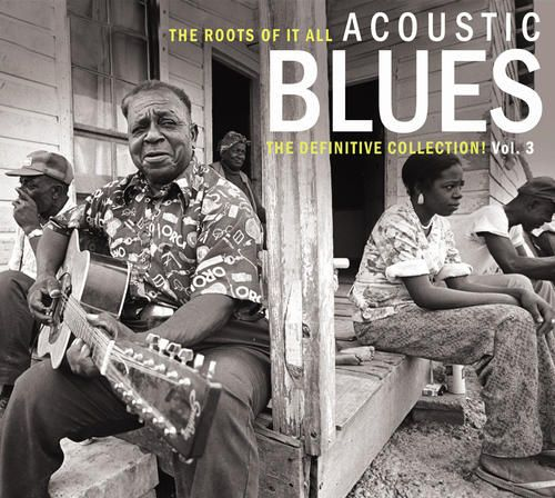 The Roots of It All: Acoustic Blues - The Definitive Collection, Vol. 3