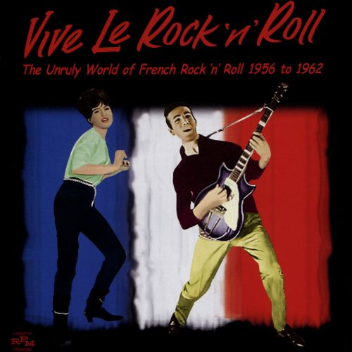 Vive le Rock 'n' Roll: The Unruly World of French Rock 'n' Roll 1956-1962