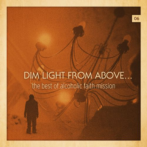 Dim Light From Above: the Best of Alcoholic Faith Mission