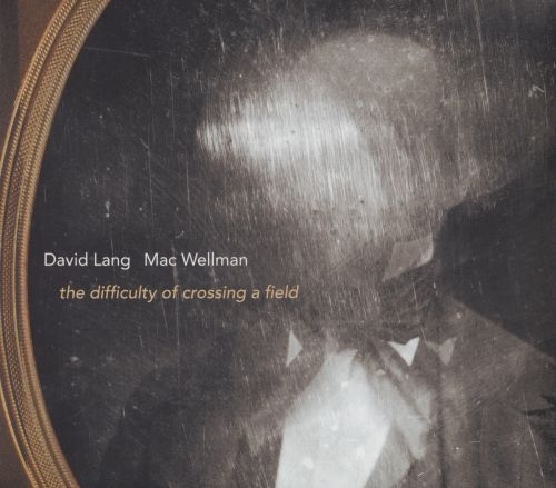 David Lang & Mac Wellman: The Difficulty of Crossing a Field