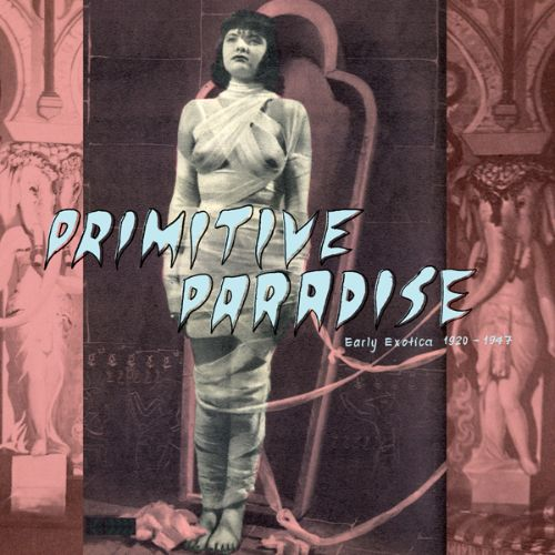 Primitive Paradise: Early Exotica 1920-1947