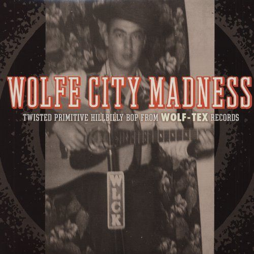 Wolfe City Madness: Twisted Primitive Hillbilly Bop From Wolf-Tex Records